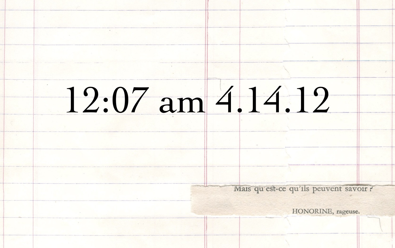 """12:07 am 4.14.12"""